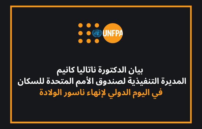 بيان الدكتورة ناتاليا كانيم ، المديرة التنفيذية لصندوق الأمم المتحدة للسكان ، في اليوم الدولي لإنهاء ناسور الولادة